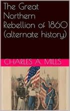 The Great Northern Rebellion of 1860 (alternate history) ebook by Charles A. Mills