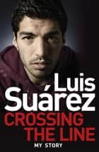 Luis Suarez: Crossing the Line - My Story ebook by Luis Suarez