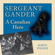 Sergeant Gander - A Canadian Hero ebook by Robyn Walker