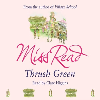 Thrush Green - The classic nostalgic novel set in 1950s Cotswolds audiobook by Miss Read