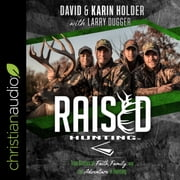 Raised Hunting - True Stories of Faith, Family, and the Adventure of Hunting audiobook by David Holder, Karin Holder