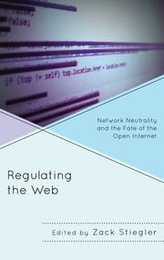 Regulating the Web - Network Neutrality and the Fate of the Open Internet ebook by Zack Stiegler,John Nathan Anderson,Jeremy Carp,Benjamin Cline,Michael Daubs,Brian Dolber,Daniel Faltesek,Michael Felczak,Mark Grabowski,Pallavi Guniganti,Danny Kimball,Isabella Kulkarni,Patrick Schmidt,Tina Sikka,Daniel Sprumont