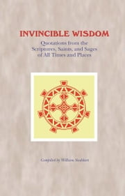 Invincible Wisdom - Quotations from the Scriptures, Saints, and Sages of All Times and Places ebook by William Stoddart