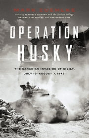 Operation Husky - The Canadian Invasion of Sicily, July 10 - August 7, 1943 ebook by Mark Zuehlke