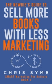 The Newbie's Guide To Sell More Books With Less Marketing - SMART Marketing For Authors, #3 ebook by Chris Syme
