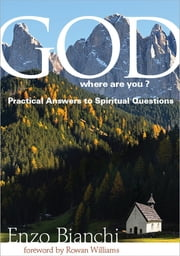 God, Where are You? - Practical Answers to Spiritual Questions ebook by Enzo Bianchi