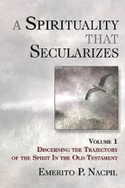 A Spirituality That Secularizes Volume 1 - Discerning the Trajectory of the Spirit in the Old Testament ebook by Emerito P. Nacpil