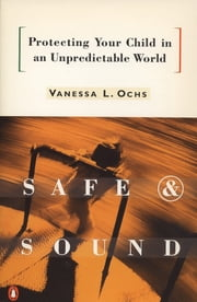 Safe and Sound - Protecting Your Child in an Unpredictable World ebook by Vanessa L. Ochs
