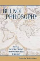 But Not Philosophy - Seven Introductions to Non-Western Thought ebook by George Anastaplo, John Van Doren