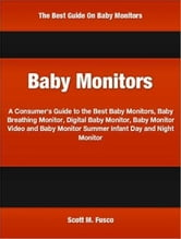 Baby Monitors - A No-Nonsense Handbook Of Baby Monitor Reviews, Top Baby Monitors, Baby Monitor Electronics, Baby Monitor Cell Phone Accessories, Baby Monitor Video ebook by Scott Fusco