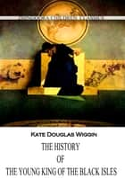 The History Of The Young King Of The Black Isles ebook by Kate Douglas Wiggin