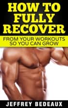 How to Fully Recover From Your Workouts so You Can Grow ebook by Jeffrey Bedeaux