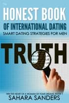 The Honest Book Of International Dating: Smart Dating Strategies For Men - Win The Heart Of A Woman Of Your Dreams, #1 ebook by Sahara S. Sanders