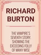 The Vampire's Seventh Story. Showing the Exceeding Folly of Many Wise Fools. ebook by Richard Burton