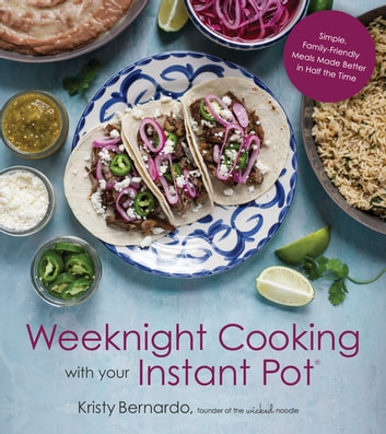 Weeknight Cooking with Your Instant Pot - Simple Family-Friendly Meals Made Better in Half the Time eBook by Kristy Bernardo