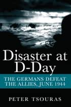 Disaster at D-Day - The Germans Defeat the Allies, June 1944 ebook by Peter  Tsouras