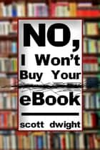 No, I Won't Buy Your eBook ebook by Scott Dwight