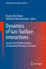 Dynamics of Gas-Surface Interactions - Atomic-level Understanding of Scattering Processes at Surfaces ebook by