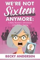 We're Not Sixteen Anymore - A Baby Boomer's Adventures With Online Dating ebook by Becky Andersen