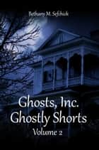 Ghosts Inc. Ghostly Shorts, Volume 2 ebook by Bethany Sefchick