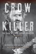 Crow Killer, New Edition - The Saga of Liver-Eating Johnson ebook by Raymond W. Thorp Jr., Robert Bunker