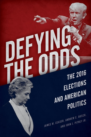 Defying the Odds - The 2016 Elections and American Politics ebook by James W. Ceaser,Andrew E. Busch,John J. Pitney Jr.
