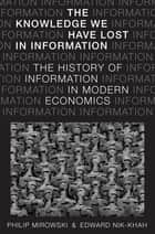 The Knowledge We Have Lost in Information - The History of Information in Modern Economics ebook by Philip Mirowski, Edward Nik-Khah