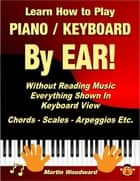 Learn How to Play Piano / Keyboard By Ear! Without Reading Music: Everything Shown In Keyboard View Chords - Scales - Arpeggios Etc. ebook by Martin Woodward