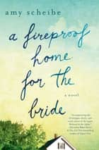 A Fireproof Home for the Bride - A Novel ebook by Amy Scheibe