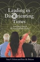 Leading in DisOrienting Times - Navigating Church and Organizational Change ebook by Peter Dickens, Rev. Dr. Gary Nelson