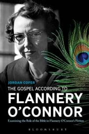 The Gospel According to Flannery O'Connor - Examining the Role of the Bible in Flannery O'Connor's Fiction ebook by Dr. Jordan Cofer