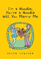 I'm a Noodle, You're a Noodle Will You Marry Me ebook by Helen Lewison