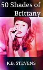 50 Shades of Brittany ebook by K.B. Stevens