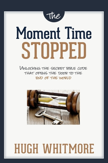 The Moment Time Stopped - Unlocking The Secret Bible Code That Opens The Door To The End Of The World ebook by Hugh Whitmore