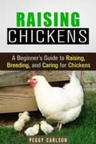 Raising Chickens: A Beginner's Guide to Raising, Breeding, and Caring for Chickens - Self-Sufficient Living ebook by Peggy Carlson