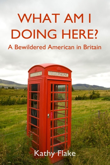 What Am I Doing Here? - A Bewildered American in Britain ebook by Kathy Flake
