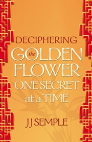 Deciphering the Golden Flower One Secret at a Time ebook by JJ Semple