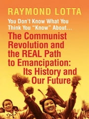 "You Don't Know What You Think You ""Know"" about . . . the Communist Revolution and the Real Path to Emancipation: Its History and Our Future ebook by Lotta, Raymond"