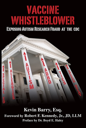 Vaccine Whistleblower - Exposing Autism Research Fraud at the CDC ebook by Esq. Kevin Barry,Dr. Boyd E. Haley