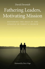 Fathering Leaders Motivating Mission - Restoring the Role of the Apostle in Todays Church ebook by David Devenish