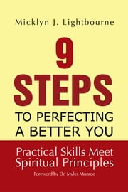 9 Steps To Perfecting A Better You: Practice Skills Meet Spiritual Principles ebook by Micklyn J. Lightbourne