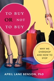 To Buy or Not to Buy - Why We Overshop and How to Stop ebook by April Lane Benson, PhD