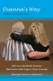 Dianna's Way - Life as a Spiritual journey - Best Done with Dogs and Dear Friends - Having Cancer is Optional ebook by John Catenacci