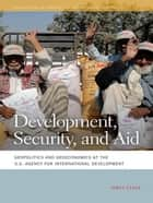 Development, Security, and Aid - Geopolitics and Geoeconomics at the U.S. Agency for International Development ebook by Jamey Essex, Deborah Cowen, Melissa Wright,...