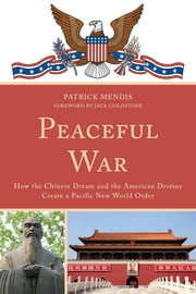 Peaceful War - How the Chinese Dream and the American Destiny Create a New Pacific World Order ebook by Patrick Mendis