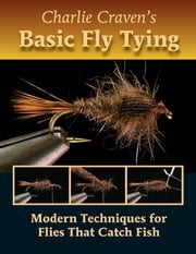 Charlie Craven's Basic Fly Tying - Modern Techniques for Flies That Catch Fish ebook by Charlie Craven