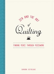 Zen and the Art of Quilting - Finding Peace Through Piecework ebook by Sandra Detrixhe
