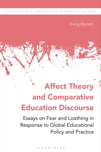 Affect Theory and Comparative Education Discourse - Essays on Fear and Loathing in Response to Global Educational Policy and Practice eBook by Irving Epstein