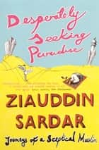Desperately Seeking Paradise - Journeys of a Sceptical Muslim ebook by Ziauddin Sardar