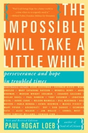 The Impossible Will Take a Little While - A Citizen's Guide to Hope in a Time of Fear ebook by Paul Rogat Loeb